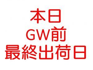 本日、GW前最終出荷日!!