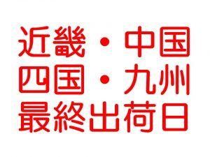 【重要】本日、近畿・中国・四国・九州地区最終出荷日